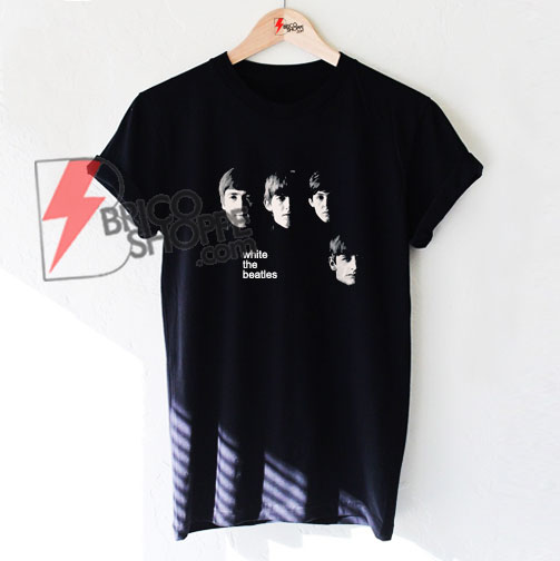 White the Beatles Shirt - The Beatles Shirt - Funny's Shirt