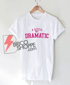 A Little Bit Dramatic T-Shirt - Funny's Shirt On Sale