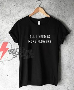 ALL I NEED IS MORE FLOWERS T-Shirt - Funny's Shirt On Sale