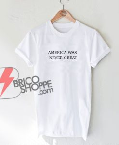 America-Was-Never-Great-Shirt