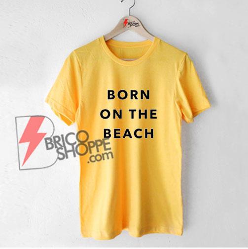 BORN-ON-THE-BEACH-T-Shirt---Funny's-Shirt-On-Sale