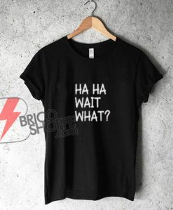 HAHA WHAT Tee - Funny's Shirt On Sale