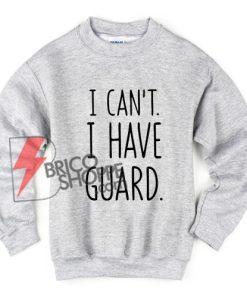 I Can't I Have Guard Sweatshirt - Funny's Sweatshirt