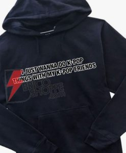 I-Just-Wanna-do-K-Pop-Hoodie---Funny's-Hoodie-On-Sale