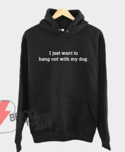 I-just-want-to-hang-out-with-my-dog-Hoodie---Funny's-Hoodie-On-Sale