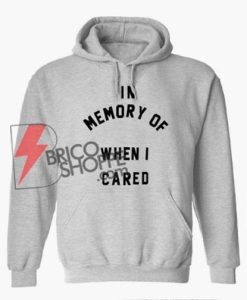 In Memory of When I Cared Hoodie - Funny's Hoodie On Sale