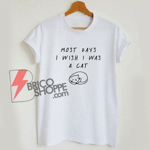 Most days I wish I was a cat - funny graphic cat t-shirt - Funny's Shirt On Sale
