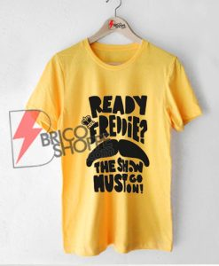Ready-Freddie---The-Show-must-go-on-Shirt---Funny-Freddy-Mercury-Shirt