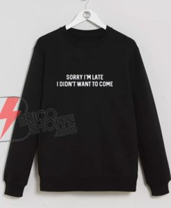 Sorry-I'm-Late-I-Didn't-Want-To-Come-Sweatshirt---Funny's-Sweatshirt-On-Sale