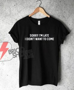 Sorry-I'm-Late-I-Didn't-Want-To-Come-T-Shirt---Funny's-Shirt-On-Sale