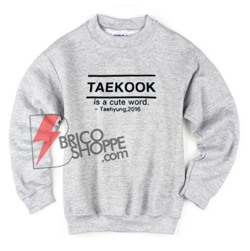 TAEKOOK-is-a-cute-word-Sweatshirt---Teahyung-2016----Funny's-Kpop-Sweatshirt