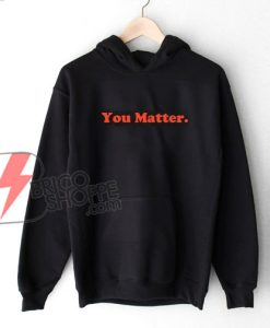 You Matter Hoodie - Funny's Hoodie On Sale