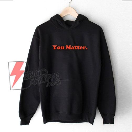You Matter Hoodie - Funny's Hoodie On Sale