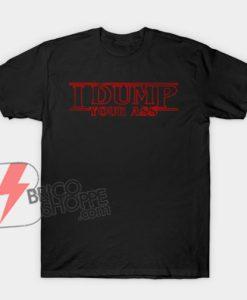 I DUMP YOUR Shirt - Stranger Things Style Shirt - Funny Shirt On Sale
