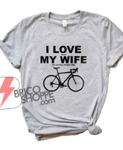 I LOVE when MY WIFE lets me buy another bike - Funny's Shirt On Sale