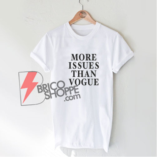 MORE-ISSUES-THAN-VOGUE-T-Shirt---Funny's-Shirt-On-Sale