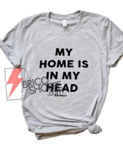 MY-HOME-IS-IN-MY-HEAD-Shirt---Bob-Marley-Shirt---Funny's-Shirt-On-Sale