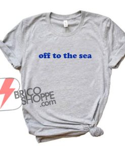 OFF TO THE SEA Shirt - Funny's Shirt On Sale