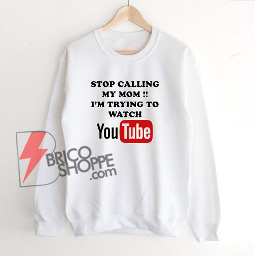 Stop-Calling-My-Mom---i'm-trying-to-watch-YouTube-Sweatshirt