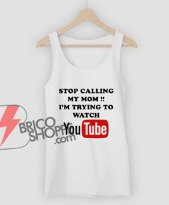 Stop Calling My Mom - i'm trying to watch YouTube T-Shirt - Funny Shirt On Sale