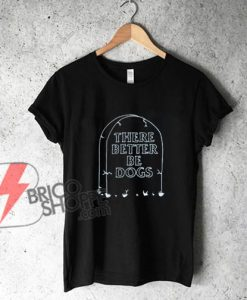 There Better Be Dogs Tombstone Tee - Funny's Shirt On Sale