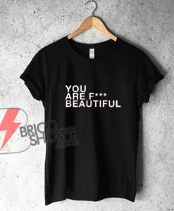 YOU ARE FCK BEAUTIFUL Shirt - Funny's Shirt On Sale