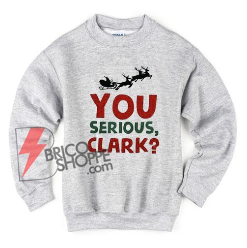 You serious clark Sweatshirt - Christmas Vacation - Funny's Sweatshirt - Christmas Gift