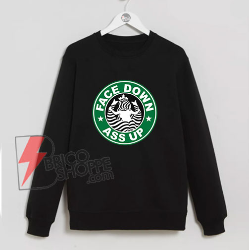 FACE DOWN ASS UP Sweatshirt - Parody Starbucks - Funny's Sweatshirt On Sale