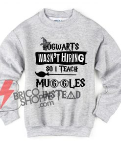Hogwarts wasn't hiring so I teach muggles instead Harry Potter Sweatshirt - Funny's Sweatshirt On Sale