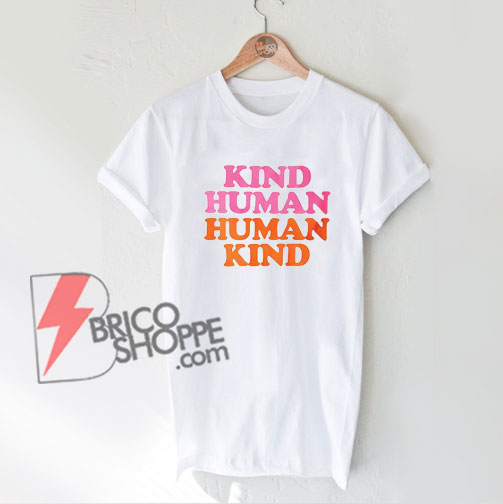 KIND HUMAN - HUMAN KIND T-Shirt - Funny's Shirt On Sale