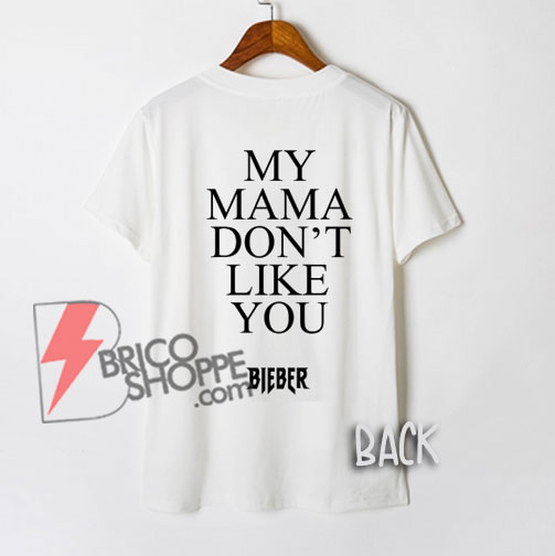 MY MAMA DON'T LIKE YOU Shirt - Bieber Shirt - Justin bieber Shirt - Funny Shirt On Sale