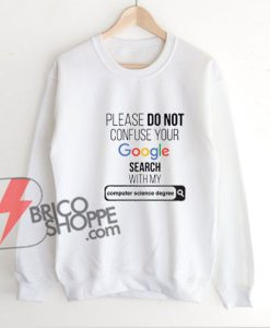 PLEASE-DO-NOT-CONFUSE-YOUR-Google-Search-With-My-COMPUTER-SCIENCE-degree-Sweatshirt---Funny's-Sweatshirt-On-Sale