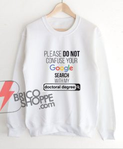 PLEASE DO NOT CONFUSE YOUR Google Search With My DOCTORAL DEGREE Sweatshirt - Funny's Sweatshirt On Sale