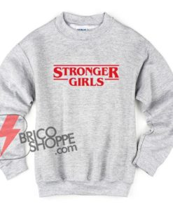 STRONGER GIRLS Sweatshirt - STRANGER THINGS Style - Funny Sweatshirt On Sale