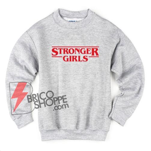 STRONGER GIRLS Sweatshirt - STRANGER THINGS Style - Funny Sweatshirt On Sale