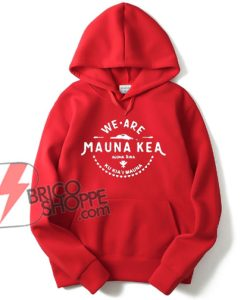 WE-ARE-MAUNA-KEA-Hoodie---Funny's-Hoodie-On-Sale