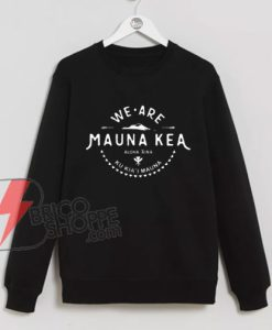 WE-ARE-MAUNA-KEA-Sweatshirt---Funny's-Sweatshirt-On-Sale
