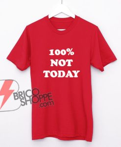 100%-NOT-TODAY Shirt