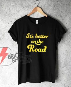 It's Better on The Road T-Shirt - Funny's Shirt On Sale