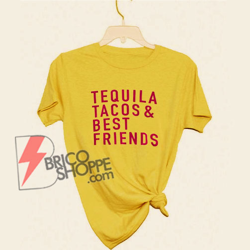 Tequila Tacos and Best Friends T-Shirt - Tequila Shirt - Tacos Shirt - Friendship Shirt - Funny's Shirt On Sale