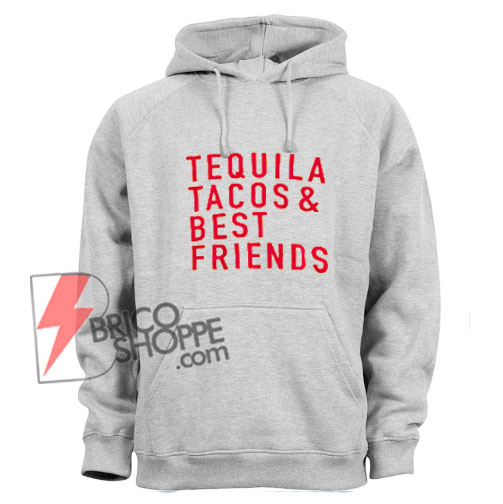 Tequila Tacos and Best Friends Hoodie  – Tequila Hoodie – Tacos Hoodie – Friendship Hoodie – Funny's Hoodie On Sale
