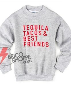 Tequila Tacos and Best Friends Sweatshirt  – Tequila Sweatshirt – Tacos Sweatshirt – Friendship Sweatshirt – Funny's Sweatshirt On Sale