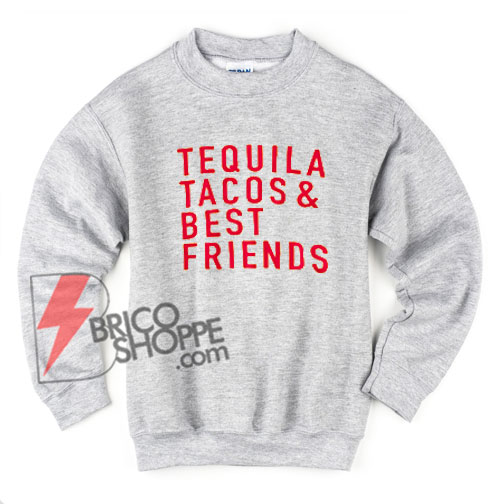 Tequila Tacos and Best Friends Sweatshirt – Tequila Sweatshirt – Tacos Sweatshirt – Friendship Sweatshirt – Funny's Sweatshirt On Sale