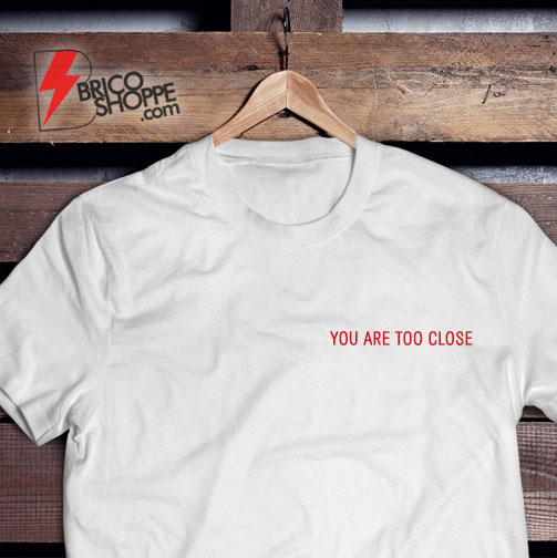You-Are-Too-Close-T-Shirt---Funny's-Shirt-On-Sale