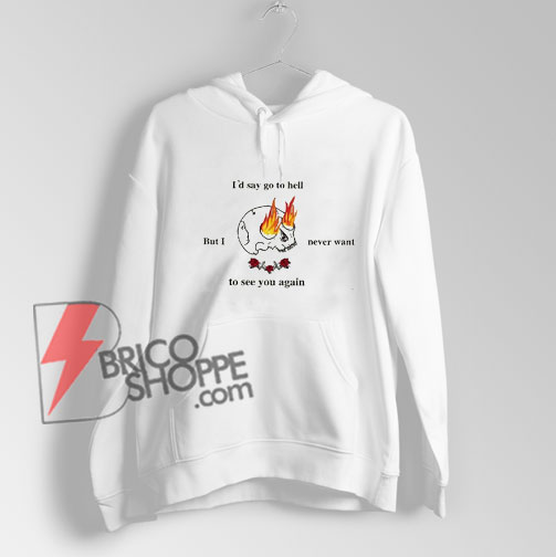 i'd say go to hell Hoodie - Funny's Hoodie On Sale