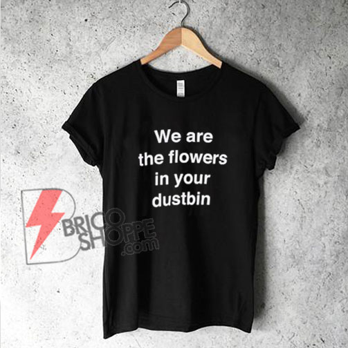 we are the flower in your dustbin T-Shirt - Funny's Shirt On Sale
