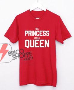 Ex-princess-now-Queen-T-Shirt