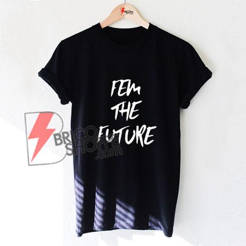 FEM THE FUTURE T-Shirt - Funny's Shirt On Sale