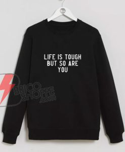 LIFE IS TOUGH BUT SO ARE YOU Sweatshirt - Funny's Sweatshirt On Sale