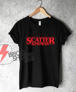Scatter Kindness Shirt - Motivational Quote Tee - Funny's Shirt On Sale